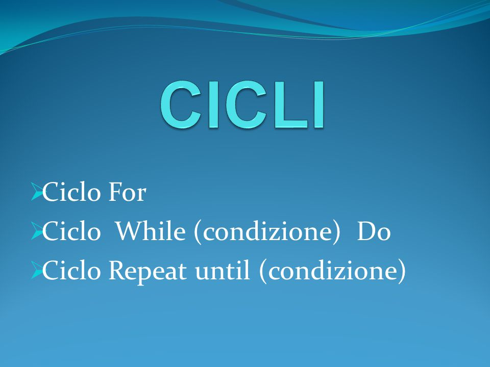 Ciclo For Ciclo While (condizione) Do Ciclo Repeat until (condizione)