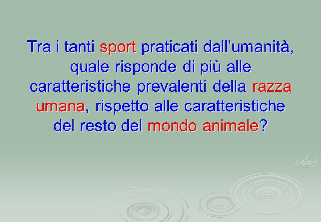 Tra i tanti sport praticati dall'umanità, quale risponde di più alle caratteristiche prevalenti della razza umana, rispetto alle caratteristiche del resto del mondo animale