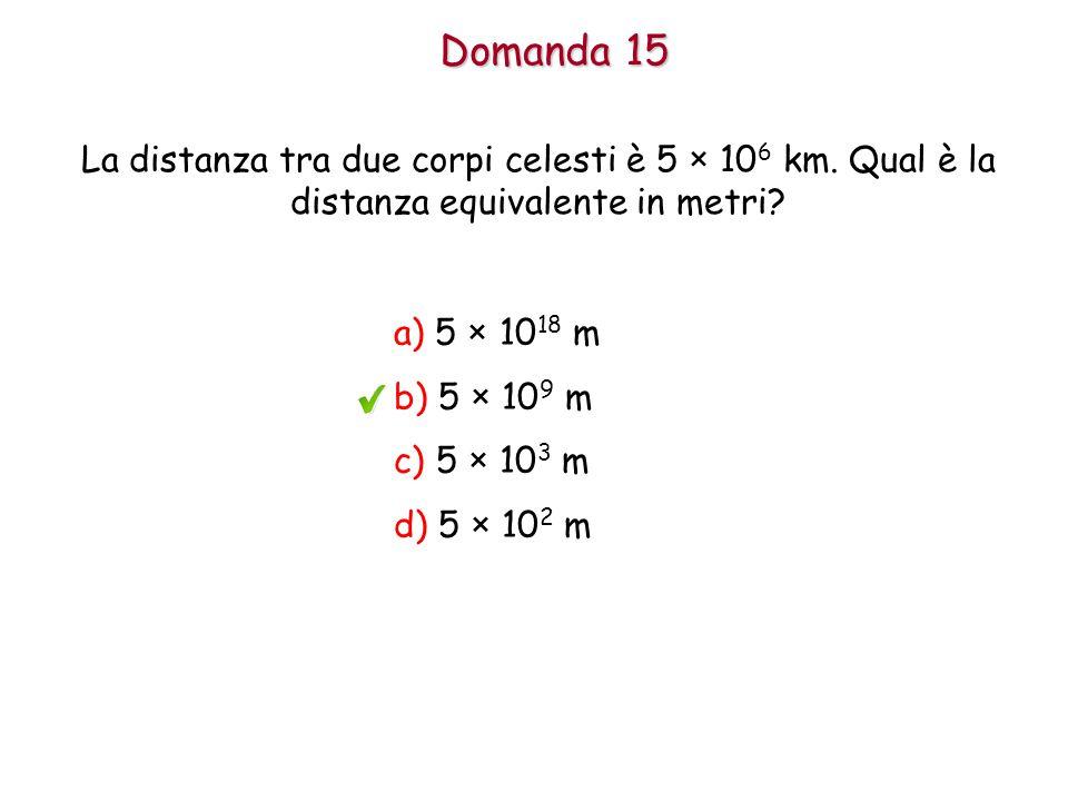 Domanda 15 La distanza tra due corpi celesti è 5 × 106 km. Qual è la distanza equivalente in metri