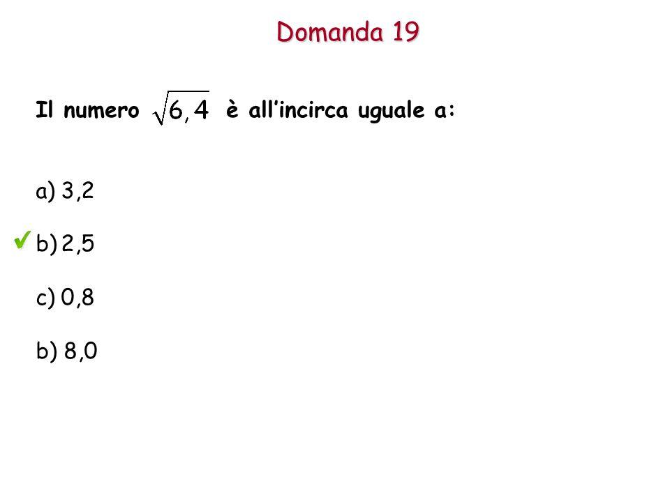 Domanda 19 Il numero è all'incirca uguale a: 3,2 2,5 0,8 b) 8,0