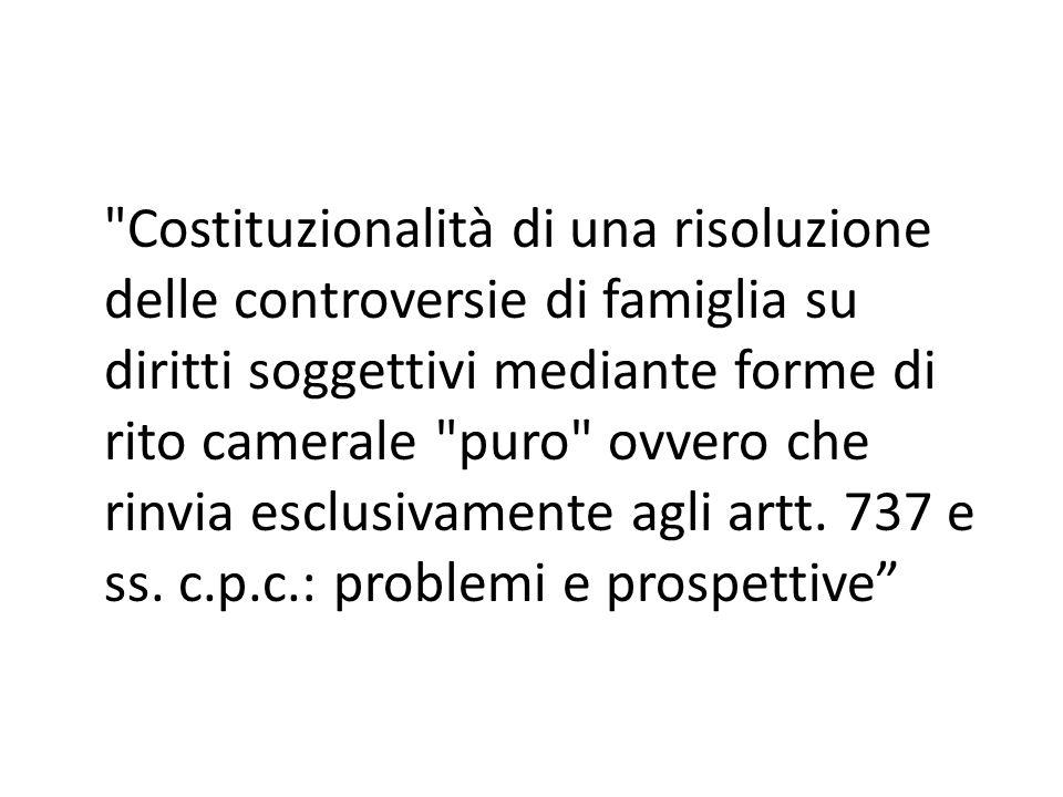 Costituzionalità di una risoluzione delle controversie di famiglia su diritti soggettivi mediante forme di rito camerale puro ovvero che rinvia esclusivamente agli artt.