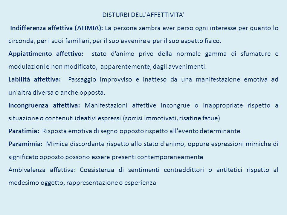 DISTURBI DELL AFFETTIVITA Indifferenza affettiva (ATIMIA): La persona sembra aver perso ogni interesse per quanto lo circonda, per i suoi familiari, per il suo avvenire e per il suo aspetto fisico.