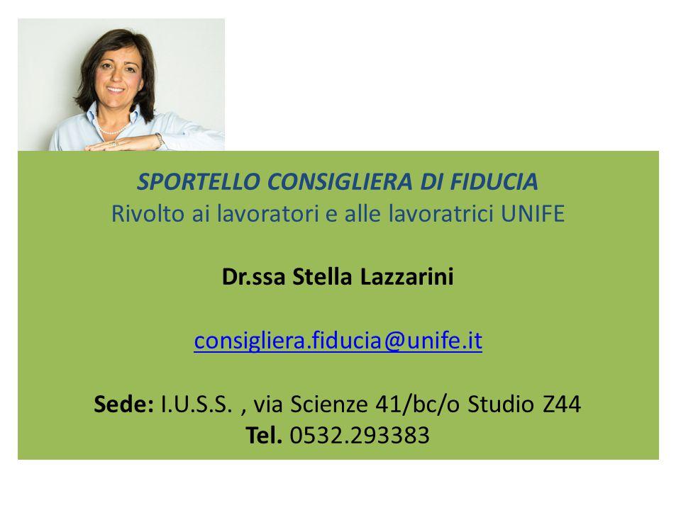 SPORTELLO CONSIGLIERA DI FIDUCIA Rivolto ai lavoratori e alle lavoratrici UNIFE Dr.ssa Stella Lazzarini consigliera.fiducia@unife.it Sede: I.U.S.S.