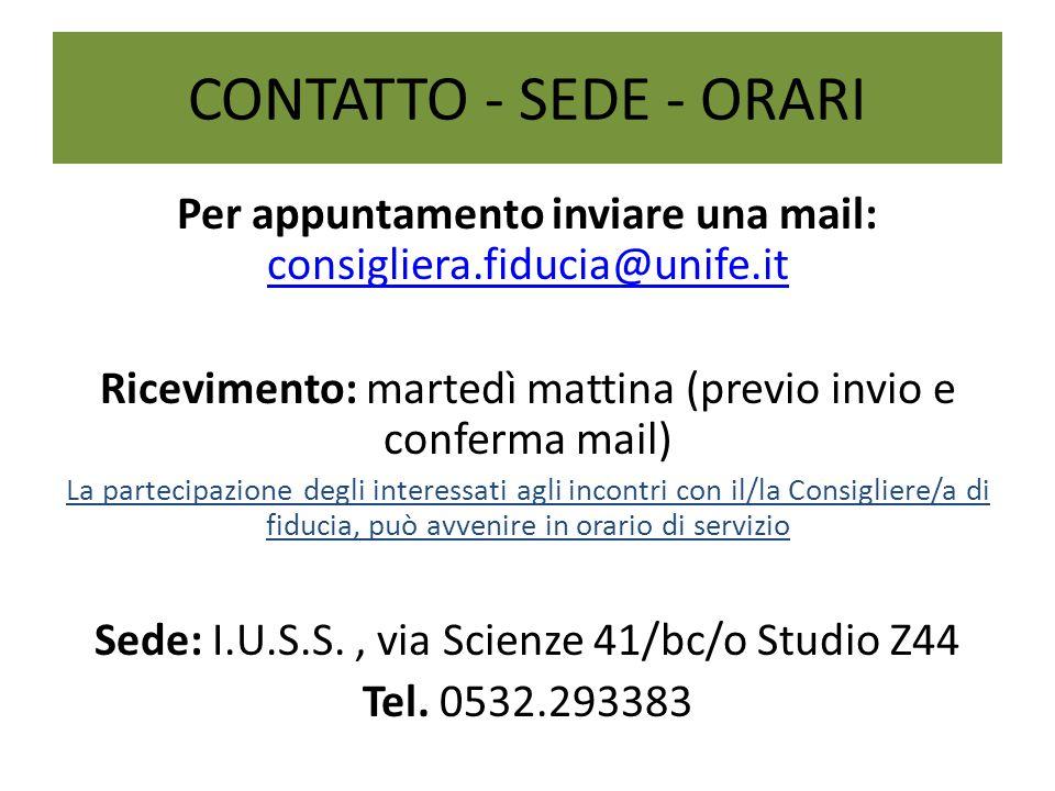 CONTATTO - SEDE - ORARI Per appuntamento inviare una mail: consigliera.fiducia@unife.it. Ricevimento: martedì mattina (previo invio e conferma mail)
