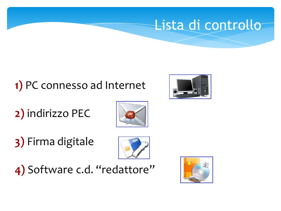 Lista di controllo 1) PC connesso ad Internet 2) indirizzo PEC 3) Firma digitale 4) Software c.d.