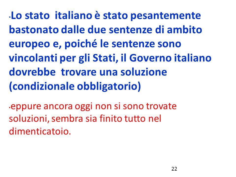 Lo stato italiano è stato pesantemente bastonato dalle due sentenze di ambito europeo e, poiché le sentenze sono vincolanti per gli Stati, il Governo italiano dovrebbe trovare una soluzione (condizionale obbligatorio)