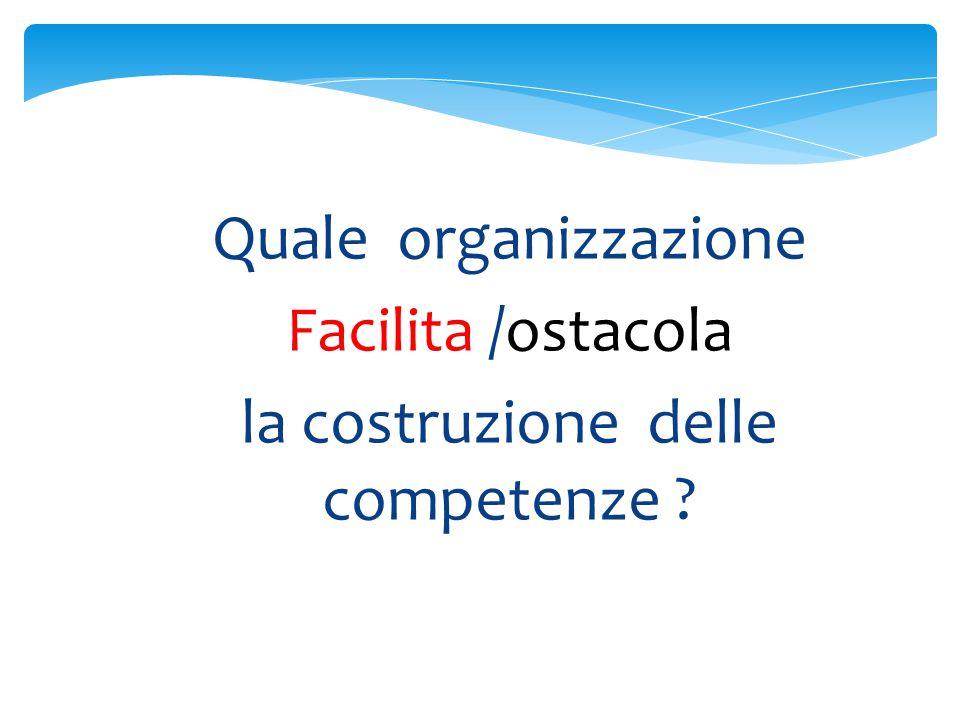 Quale organizzazione Facilita /ostacola la costruzione delle competenze
