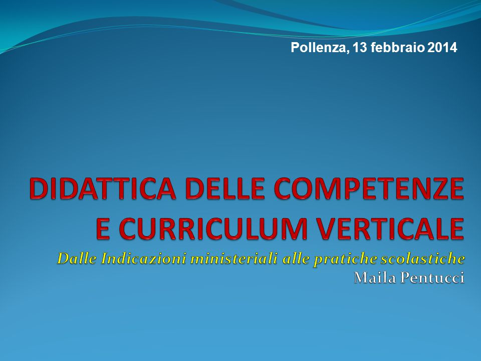 Pollenza, 13 febbraio 2014 DIDATTICA DELLE COMPETENZE E CURRICULUM VERTICALE Dalle Indicazioni ministeriali alle pratiche scolastiche Maila Pentucci.