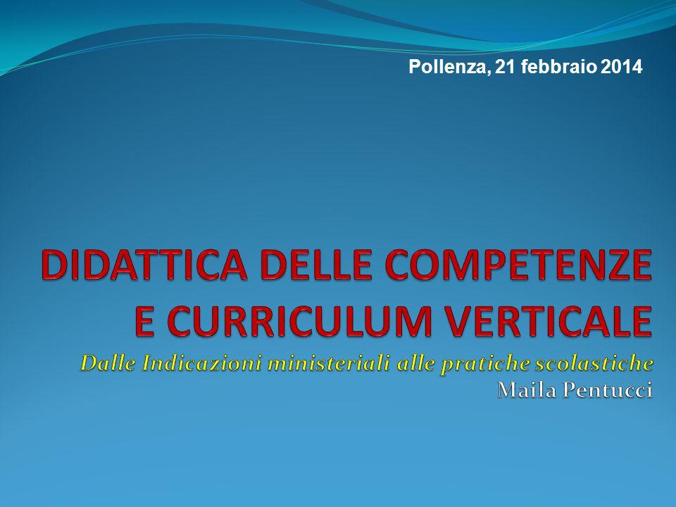 Pollenza, 21 febbraio 2014 DIDATTICA DELLE COMPETENZE E CURRICULUM VERTICALE Dalle Indicazioni ministeriali alle pratiche scolastiche Maila Pentucci.