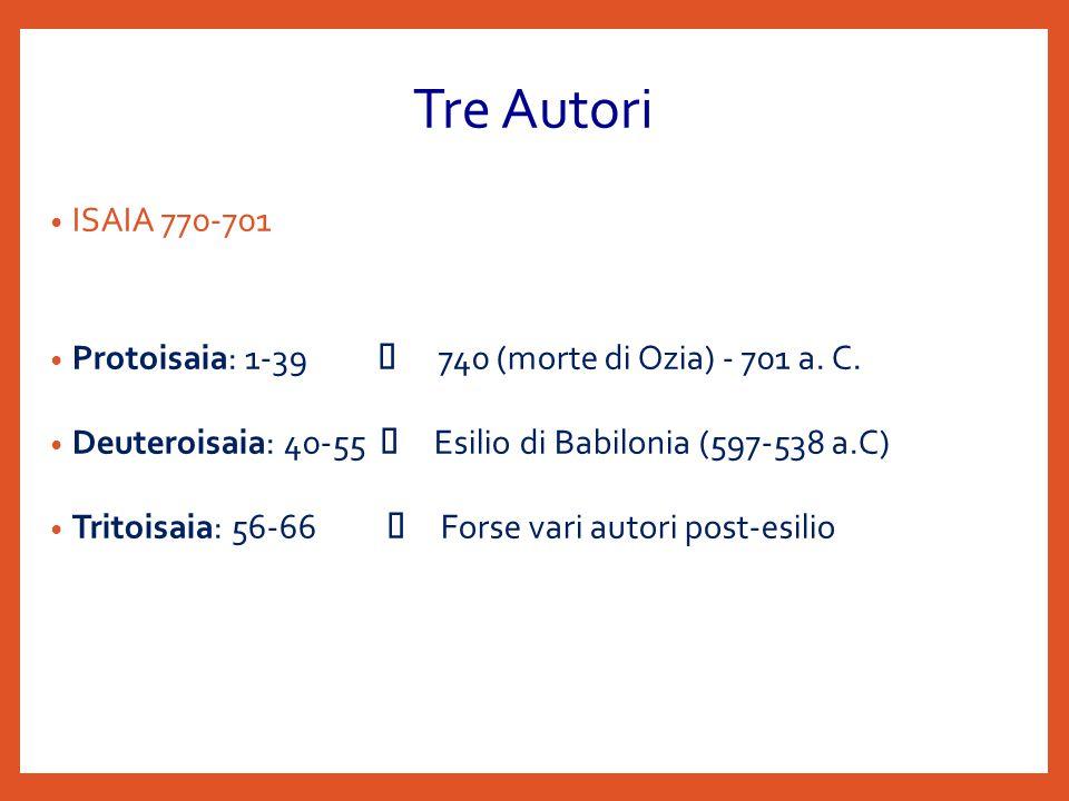 Tre Autori ISAIA 770-701. Protoisaia: 1-39 Æ 740 (morte di Ozia) - 701 a. C. Deuteroisaia: 40-55 Æ Esilio di Babilonia (597-538 a.C)