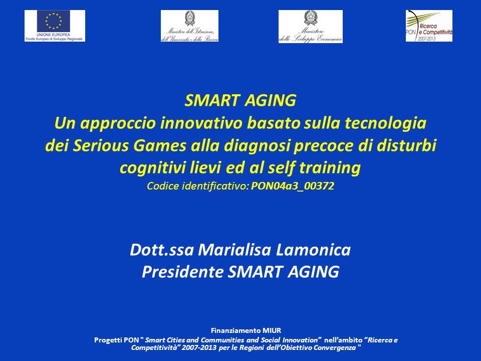 SMART AGING Un approccio innovativo basato sulla tecnologia dei Serious Games alla diagnosi precoce di disturbi cognitivi lievi ed al self training Codice identificativo: PON04a3_00372 Dott.ssa Marialisa Lamonica Presidente SMART AGING