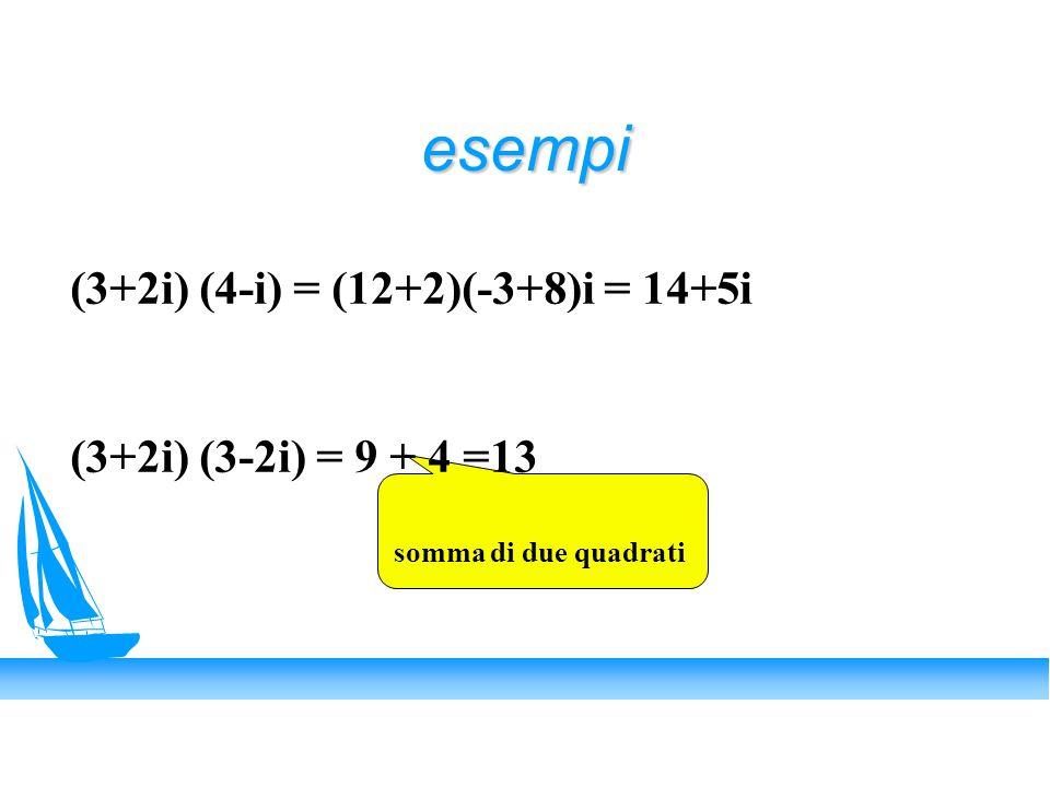 esempi (3+2i) (4-i) = (12+2)(-3+8)i = 14+5i (3+2i) (3-2i) = 9 + 4 =13