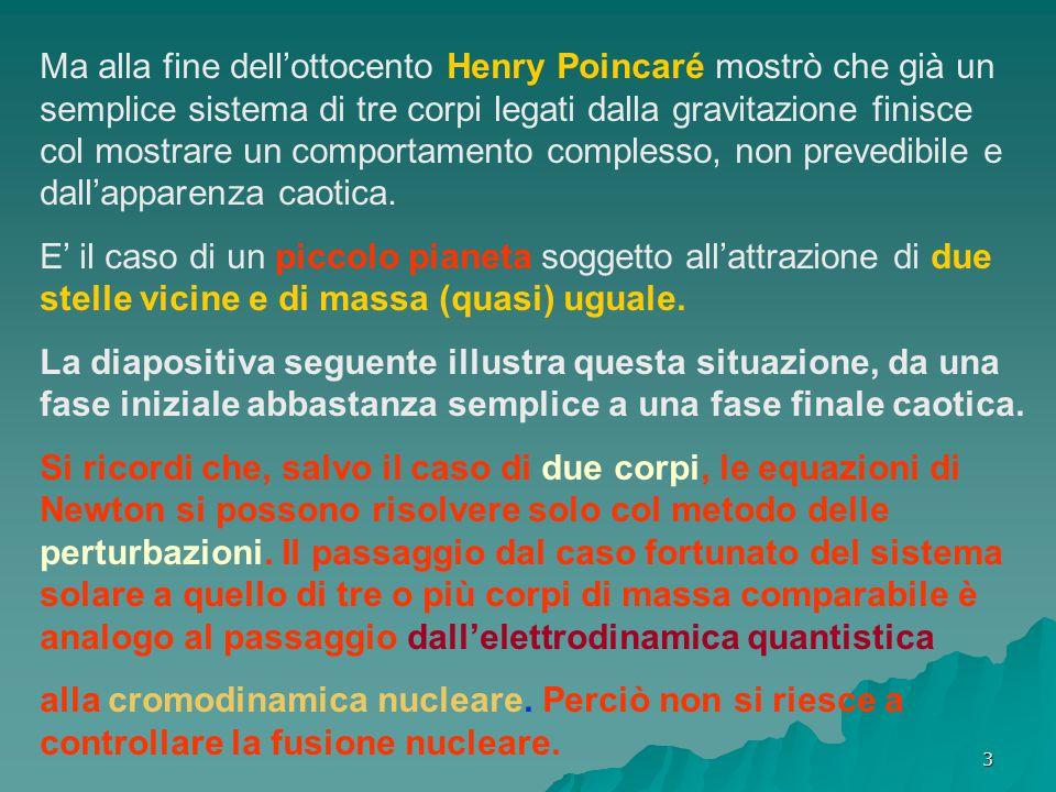 Ma alla fine dell'ottocento Henry Poincaré mostrò che già un semplice sistema di tre corpi legati dalla gravitazione finisce col mostrare un comportamento complesso, non prevedibile e dall'apparenza caotica.