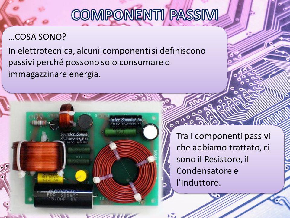 COMPONENTI PASSIVI …COSA SONO In elettrotecnica, alcuni componenti si definiscono passivi perché possono solo consumare o immagazzinare energia.