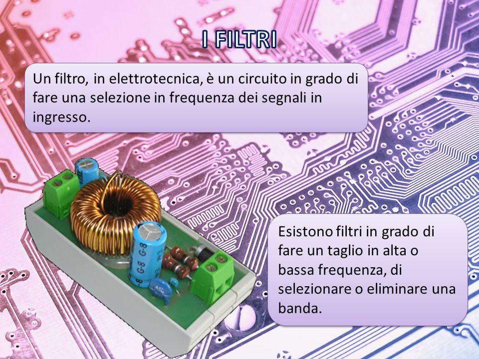 I FILTRI Un filtro, in elettrotecnica, è un circuito in grado di fare una selezione in frequenza dei segnali in ingresso.