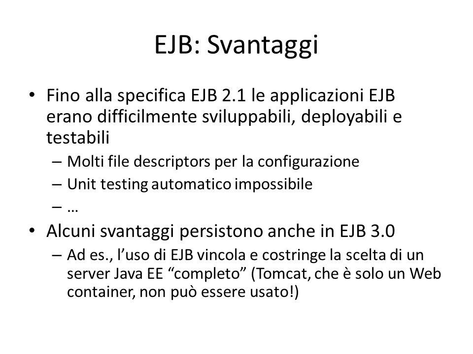 EJB: Svantaggi Fino alla specifica EJB 2.1 le applicazioni EJB erano difficilmente sviluppabili, deployabili e testabili.