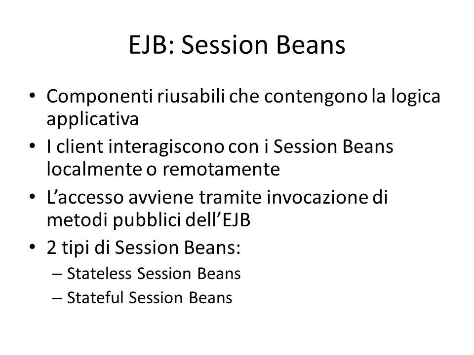 EJB: Session Beans Componenti riusabili che contengono la logica applicativa. I client interagiscono con i Session Beans localmente o remotamente.