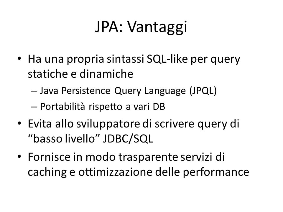 JPA: Vantaggi Ha una propria sintassi SQL-like per query statiche e dinamiche. Java Persistence Query Language (JPQL)