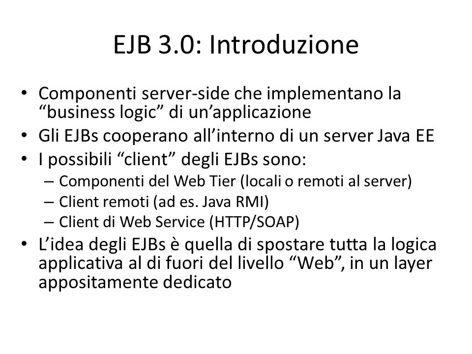 EJB 3.0: Introduzione Componenti server-side che implementano la business logic di un'applicazione.