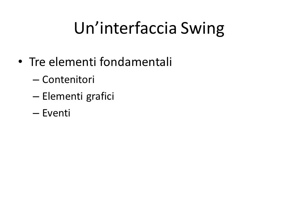 Un'interfaccia Swing Tre elementi fondamentali Contenitori