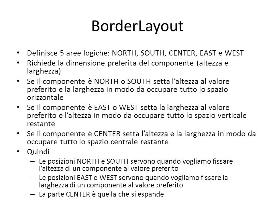 BorderLayout Definisce 5 aree logiche: NORTH, SOUTH, CENTER, EAST e WEST. Richiede la dimensione preferita del componente (altezza e larghezza)