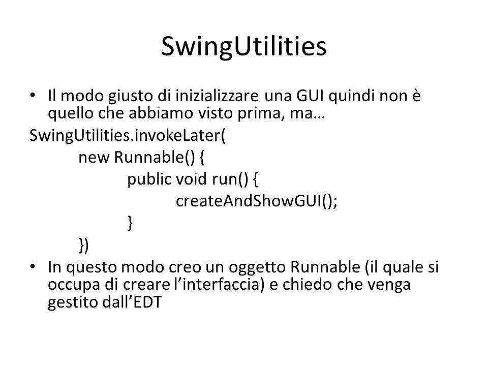 SwingUtilities Il modo giusto di inizializzare una GUI quindi non è quello che abbiamo visto prima, ma…