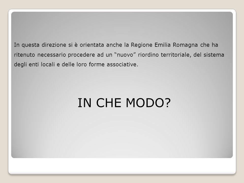 In questa direzione si è orientata anche la Regione Emilia Romagna che ha ritenuto necessario procedere ad un nuovo riordino territoriale, del sistema degli enti locali e delle loro forme associative.