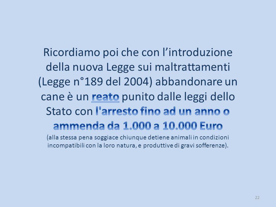 Ricordiamo poi che con l'introduzione della nuova Legge sui maltrattamenti (Legge n°189 del 2004) abbandonare un cane è un reato punito dalle leggi dello Stato con l arresto fino ad un anno o ammenda da 1.000 a 10.000 Euro