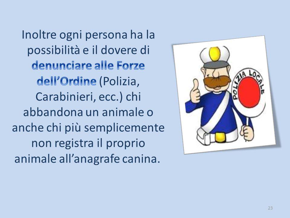 Inoltre ogni persona ha la possibilità e il dovere di denunciare alle Forze dell'Ordine (Polizia, Carabinieri, ecc.) chi abbandona un animale o anche chi più semplicemente non registra il proprio animale all'anagrafe canina.