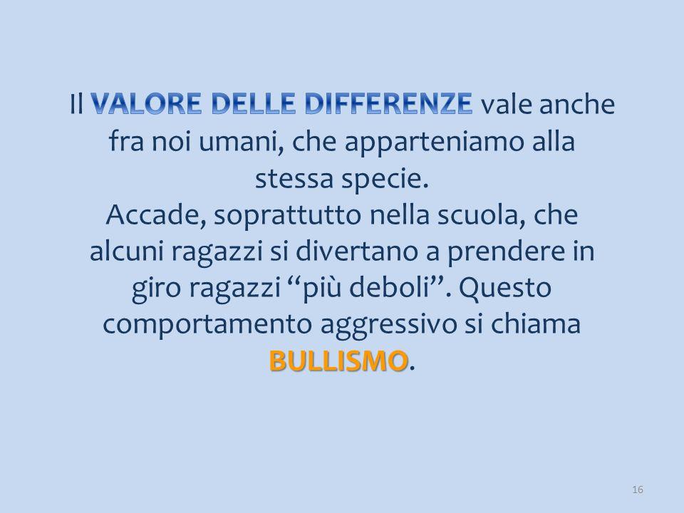 Il VALORE DELLE DIFFERENZE vale anche fra noi umani, che apparteniamo alla stessa specie.