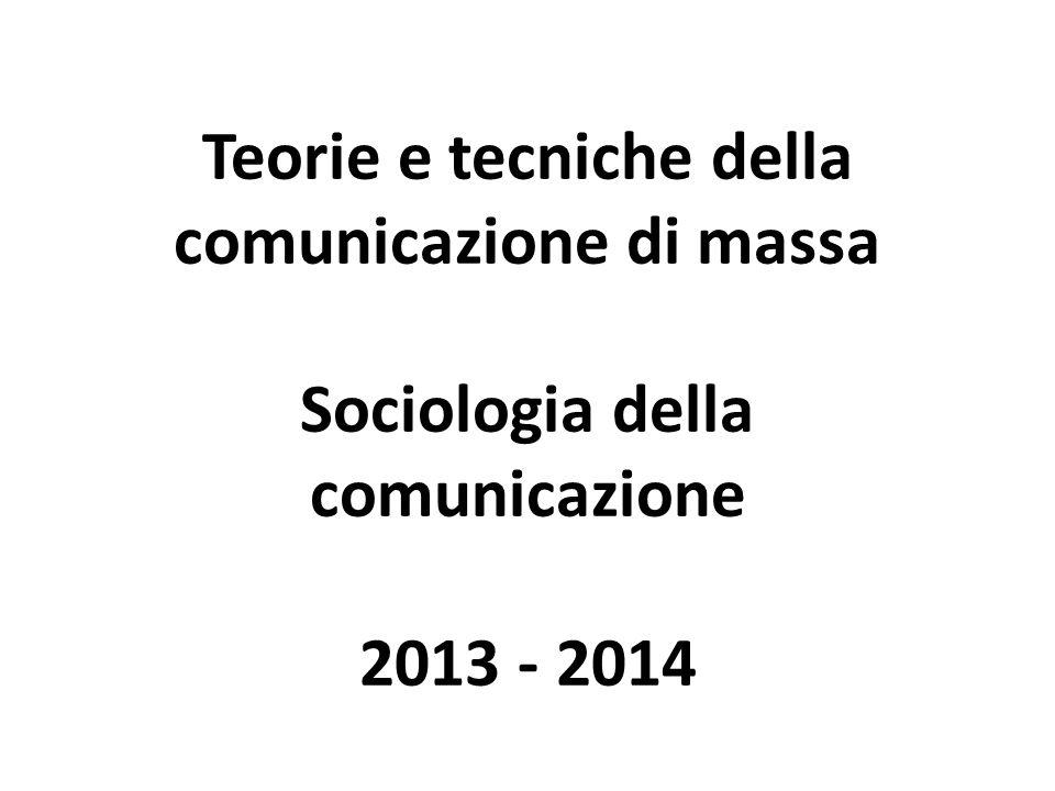 Teorie e tecniche della comunicazione di massa Sociologia della comunicazione 2013 - 2014