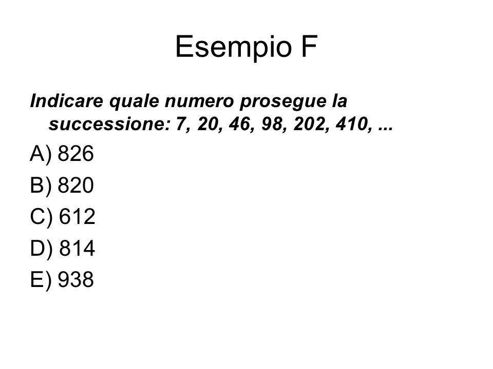Esempio F Indicare quale numero prosegue la successione: 7, 20, 46, 98, 202, 410, ... A) 826. B) 820.