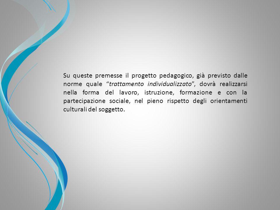 Su queste premesse il progetto pedagogico, già previsto dalle norme quale trattamento individualizzato , dovrà realizzarsi nella forma del lavoro, istruzione, formazione e con la partecipazione sociale, nel pieno rispetto degli orientamenti culturali del soggetto.