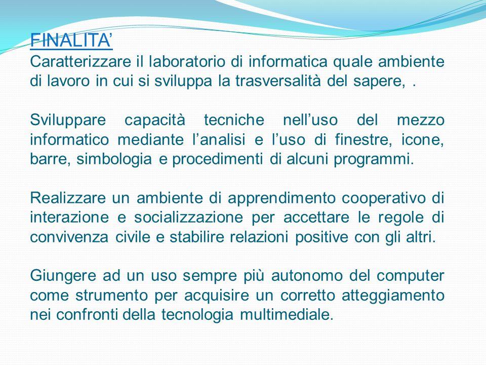 FINALITA' Caratterizzare il laboratorio di informatica quale ambiente di lavoro in cui si sviluppa la trasversalità del sapere, .