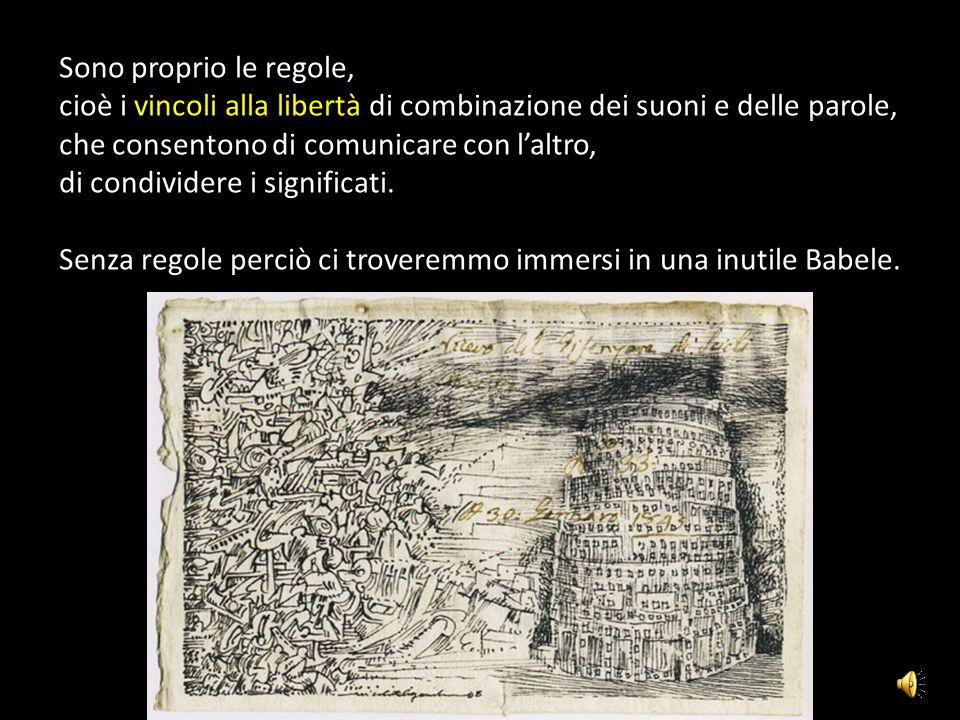 Sono proprio le regole, cioè i vincoli alla libertà di combinazione dei suoni e delle parole, che consentono di comunicare con l'altro,