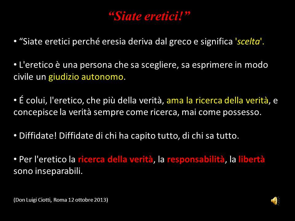 Siate eretici! Siate eretici perché eresia deriva dal greco e significa scelta .