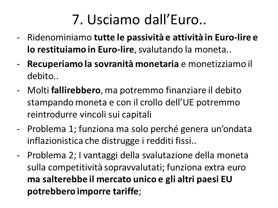7. Usciamo dall'Euro.. Ridenominiamo tutte le passività e attività in Euro-lire e lo restituiamo in Euro-lire, svalutando la moneta..