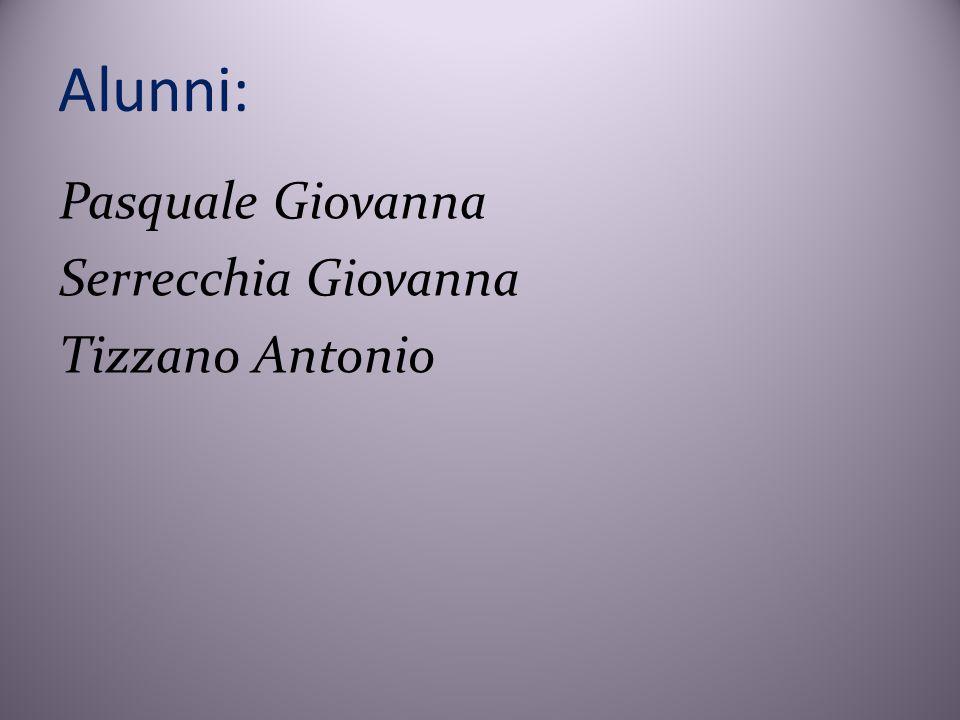 Alunni: Pasquale Giovanna Serrecchia Giovanna Tizzano Antonio