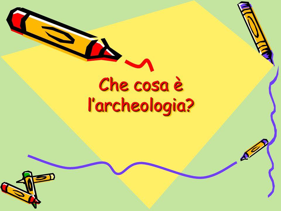 Che cosa è l'archeologia