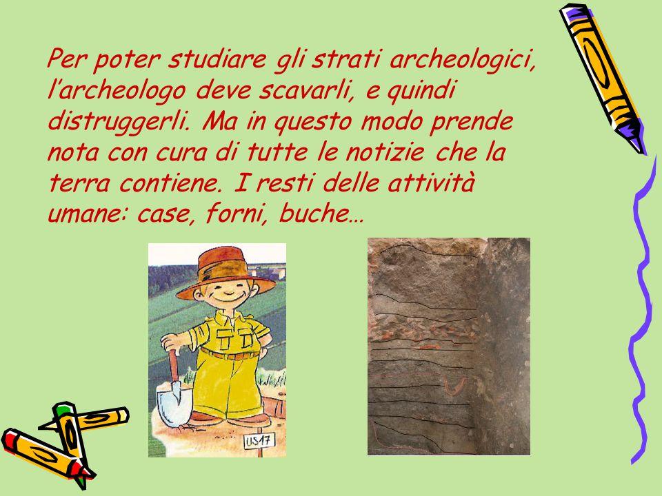 Per poter studiare gli strati archeologici, l'archeologo deve scavarli, e quindi distruggerli.