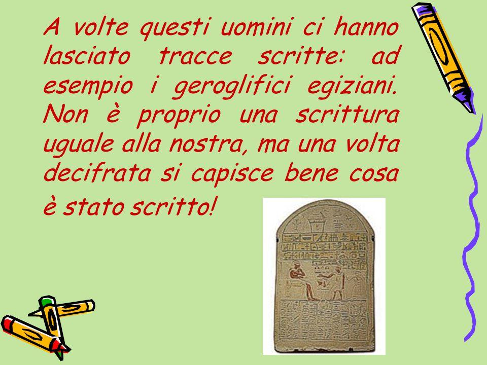 A volte questi uomini ci hanno lasciato tracce scritte: ad esempio i geroglifici egiziani.