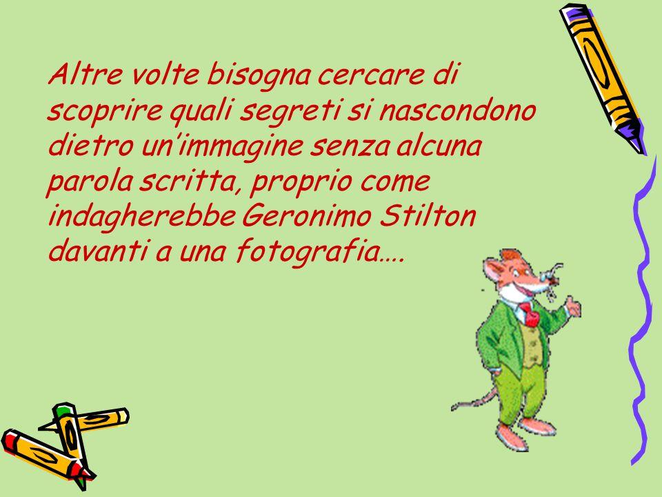 Altre volte bisogna cercare di scoprire quali segreti si nascondono dietro un'immagine senza alcuna parola scritta, proprio come indagherebbe Geronimo Stilton davanti a una fotografia….