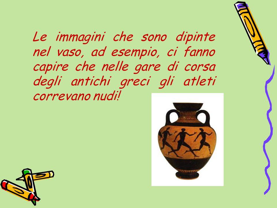 Le immagini che sono dipinte nel vaso, ad esempio, ci fanno capire che nelle gare di corsa degli antichi greci gli atleti correvano nudi!