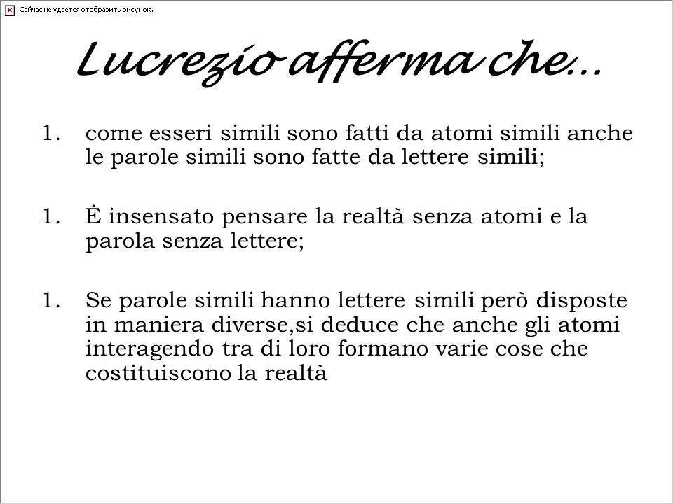 Lucrezio afferma che… come esseri simili sono fatti da atomi simili anche le parole simili sono fatte da lettere simili;