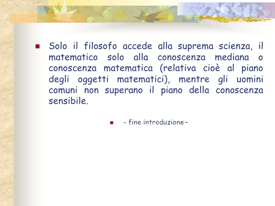 Solo il filosofo accede alla suprema scienza, il matematico solo alla conoscenza mediana o conoscenza matematica (relativa cioè al piano degli oggetti matematici), mentre gli uomini comuni non superano il piano della conoscenza sensibile.