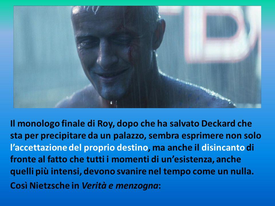 Il monologo finale di Roy, dopo che ha salvato Deckard che sta per precipitare da un palazzo, sembra esprimere non solo l'accettazione del proprio destino, ma anche il disincanto di fronte al fatto che tutti i momenti di un'esistenza, anche quelli più intensi, devono svanire nel tempo come un nulla.