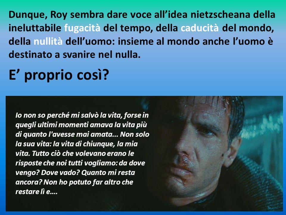 Dunque, Roy sembra dare voce all'idea nietzscheana della ineluttabile fugacità del tempo, della caducità del mondo, della nullità dell'uomo: insieme al mondo anche l'uomo è destinato a svanire nel nulla.