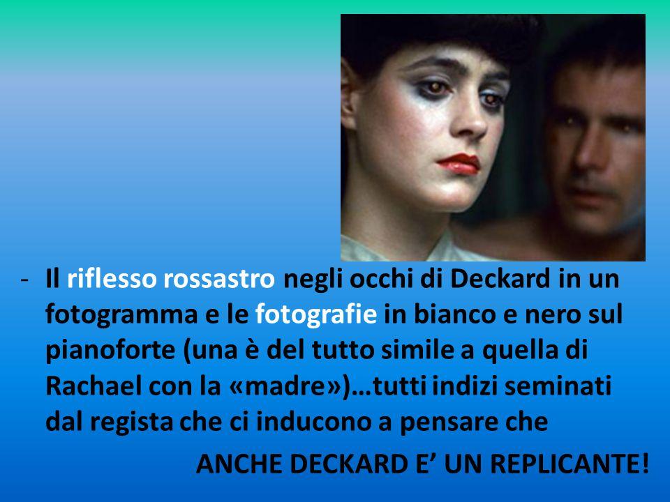 Il riflesso rossastro negli occhi di Deckard in un fotogramma e le fotografie in bianco e nero sul pianoforte (una è del tutto simile a quella di Rachael con la «madre»)…tutti indizi seminati dal regista che ci inducono a pensare che