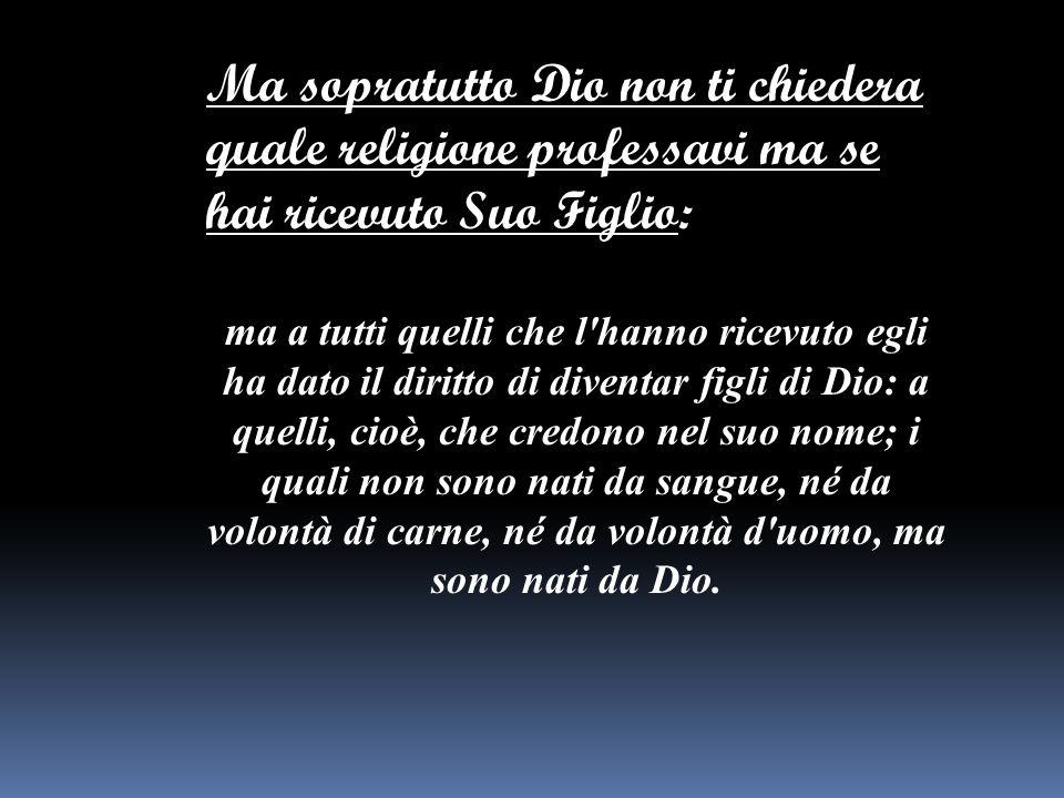 Ma sopratutto Dio non ti chiedera quale religione professavi ma se hai ricevuto Suo Figlio: