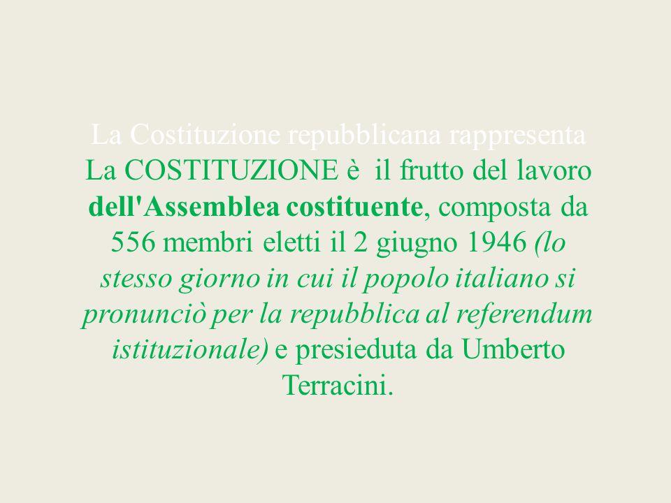 La Costituzione repubblicana rappresenta La COSTITUZIONE è il frutto del lavoro dell Assemblea costituente, composta da 556 membri eletti il 2 giugno 1946 (lo stesso giorno in cui il popolo italiano si pronunciò per la repubblica al referendum istituzionale) e presieduta da Umberto Terracini.